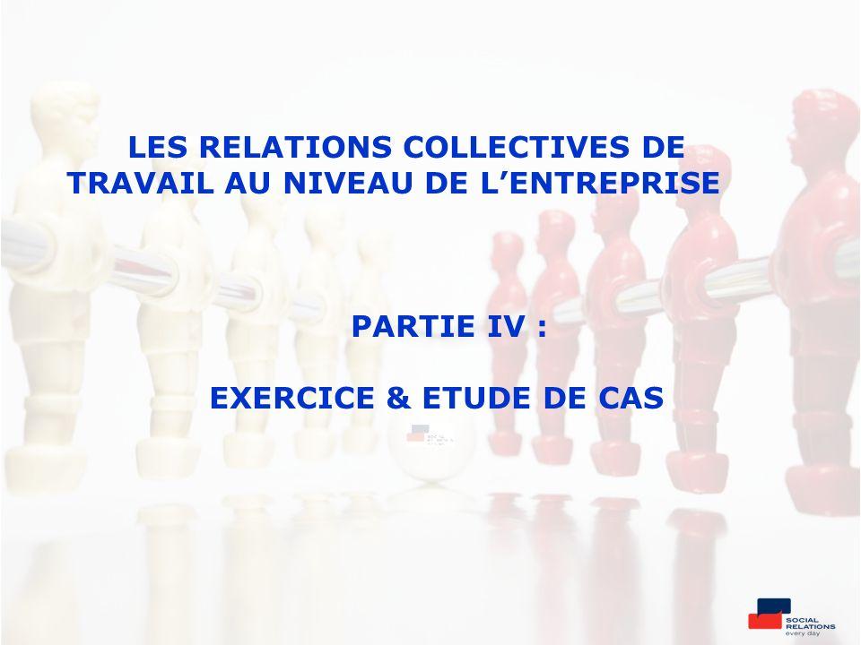 LES RELATIONS COLLECTIVES DE TRAVAIL AU NIVEAU DE LENTREPRISE PARTIE IV : EXERCICE & ETUDE DE CAS