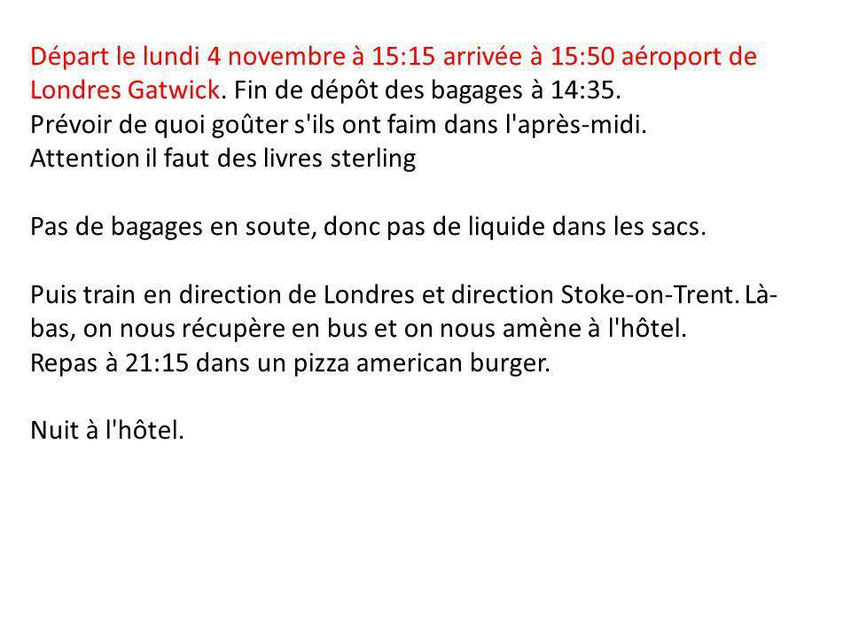 Départ le lundi 4 novembre à 15:15 arrivée à 15:50 aéroport de Londres Gatwick. Fin de dépôt des bagages à 14:35. Prévoir de quoi goûter s'ils ont fai