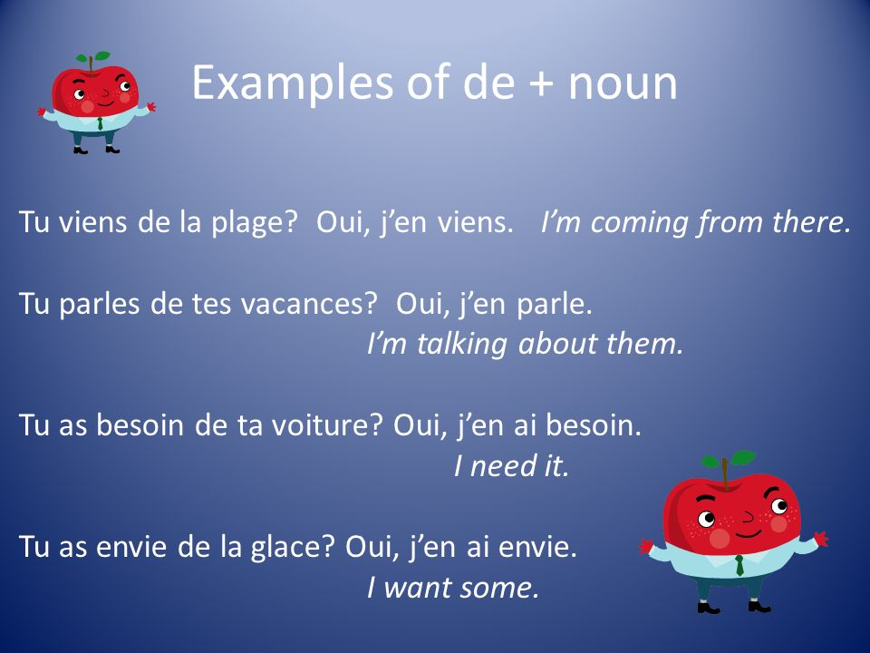 Examples of de + noun Tu viens de la plage? Oui, jen viens.Im coming from there. Tu parles de tes vacances? Oui, jen parle. Im talking about them. Tu