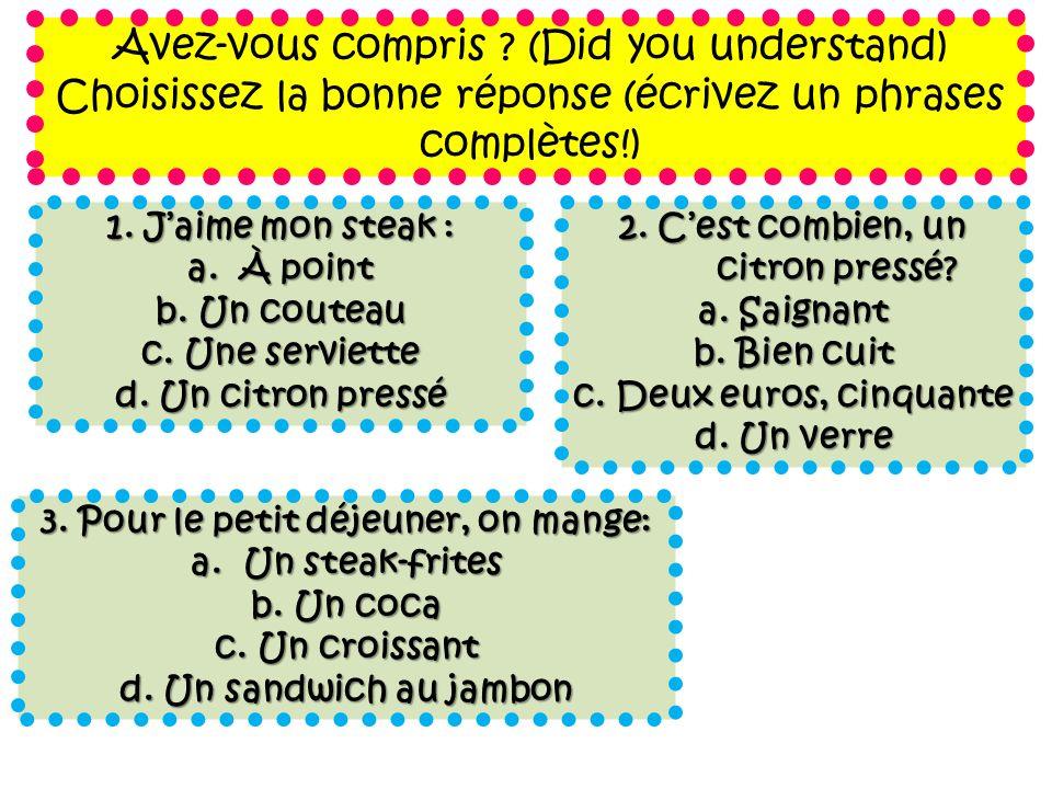 Avez-vous compris ? (Did you understand) Choisissez la bonne réponse (écrivez un phrases complètes!) 1. Jaime mon steak : a. À point b. Un couteau c.