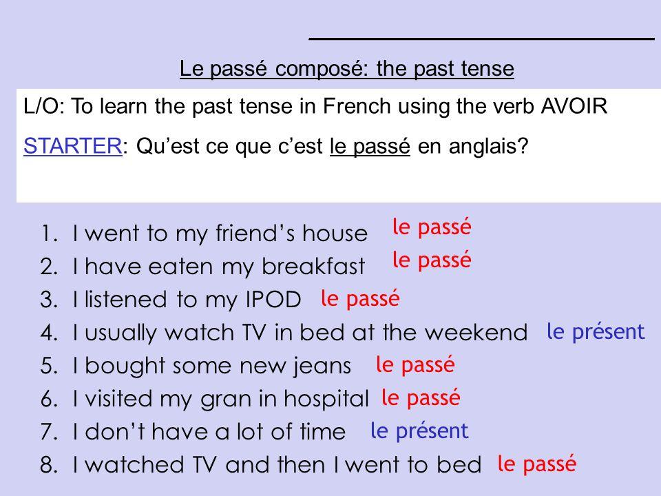 ____________________________ Le passé composé: the past tense STARTER: Copy the verb AVOIR and write the English L/O: To learn the past tense in French using the verb AVOIR STARTER: Quest ce que cest le passé en anglais.