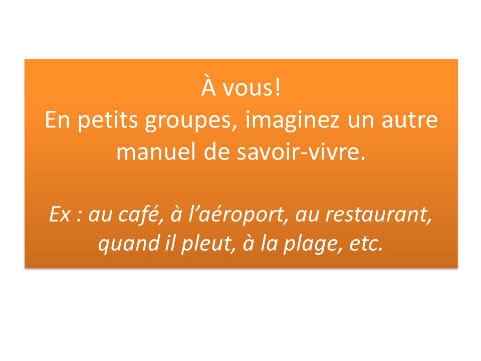 À vous! En petits groupes, imaginez un autre manuel de savoir-vivre. Ex : au café, à laéroport, au restaurant, quand il pleut, à la plage, etc.