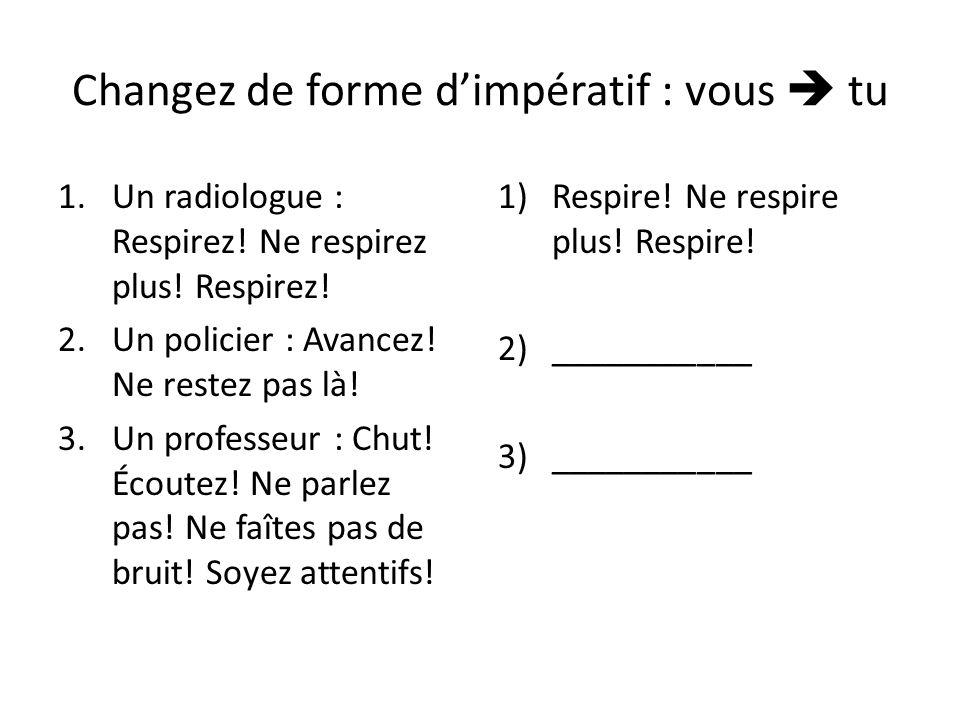 Changez de forme dimpératif : vous tu 1.Un radiologue : Respirez! Ne respirez plus! Respirez! 2.Un policier : Avancez! Ne restez pas là! 3.Un professe