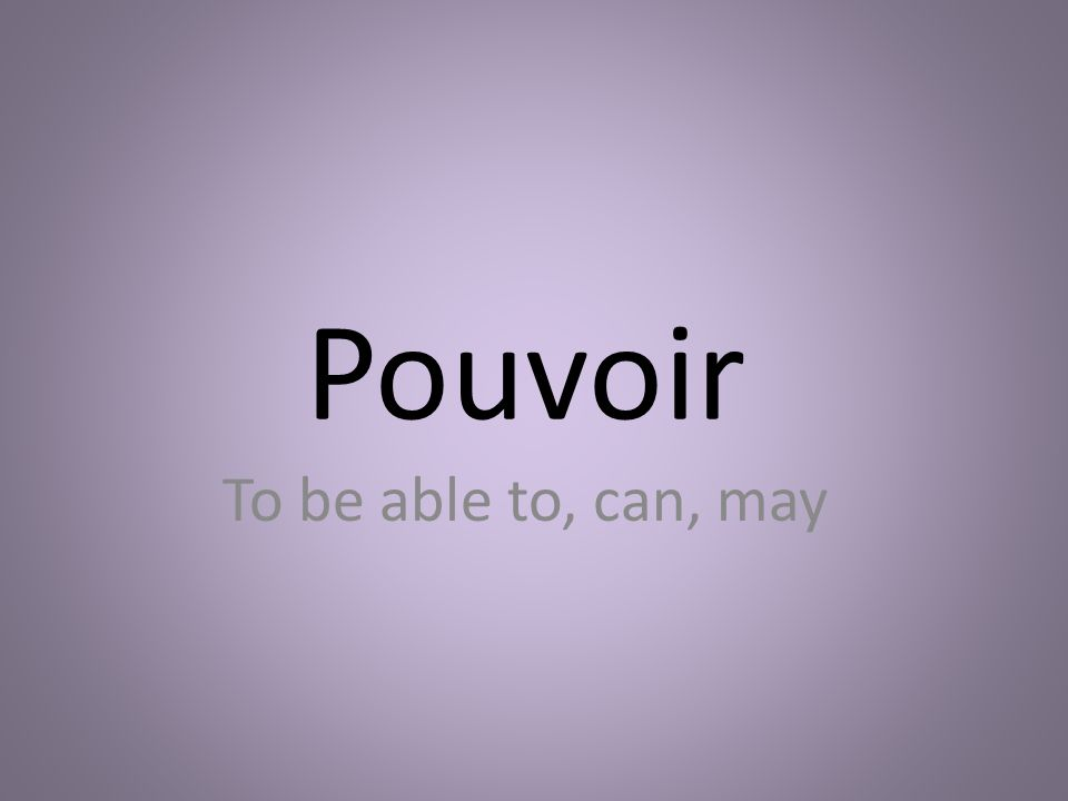 Pouvoir To be able to, can, may