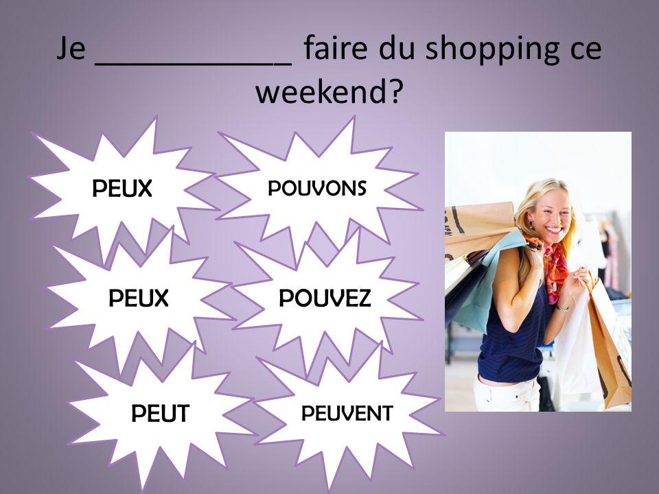 Je ___________ faire du shopping ce weekend PEUX PEUT POUVONS POUVEZ PEUVENT