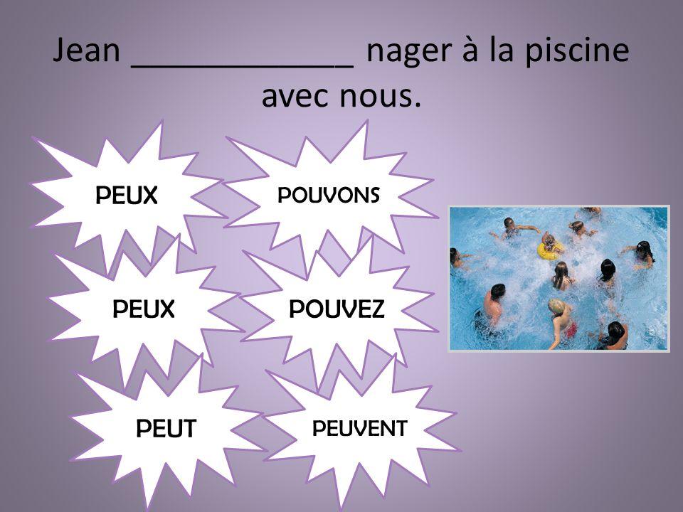 Jean ____________ nager à la piscine avec nous. PEUX POUVONS POUVEZ PEUVENT PEUT