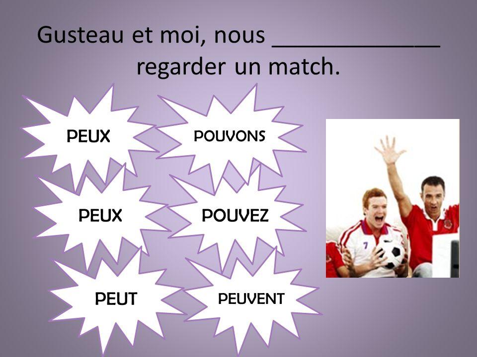 Gusteau et moi, nous _____________ regarder un match. PEUX PEUT POUVEZ PEUVENT POUVONS