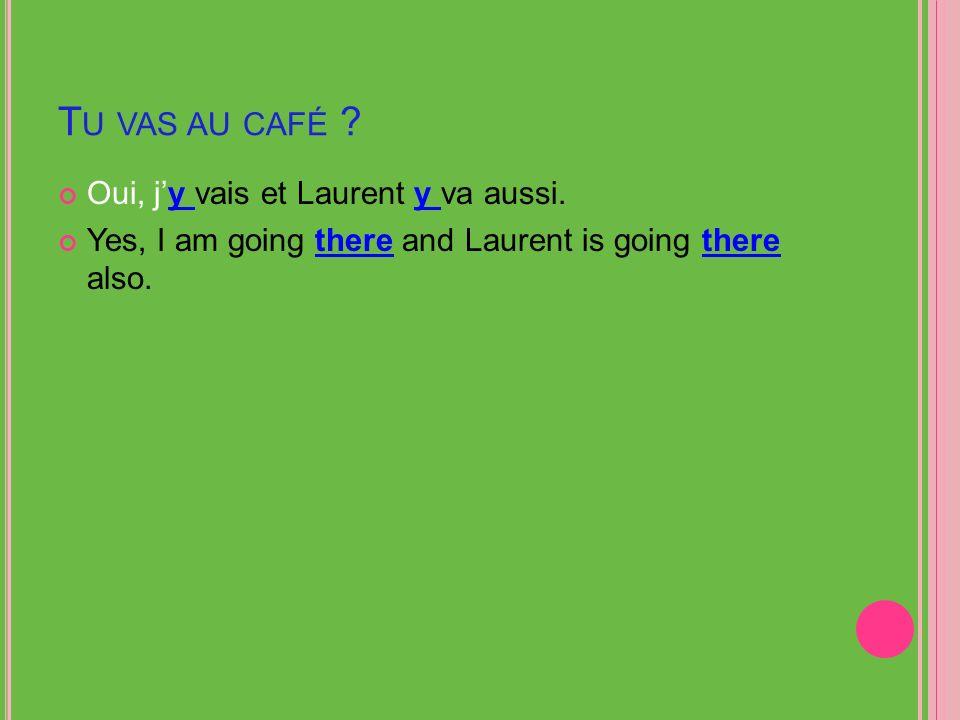 T U VAS AU CAFÉ . Oui, jy vais et Laurent y va aussi.