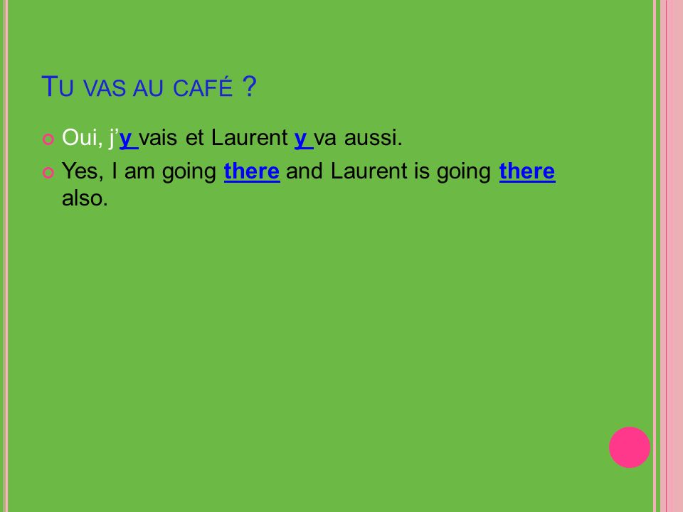 T U VAS AU CAFÉ ? Oui, jy vais et Laurent y va aussi. Yes, I am going there and Laurent is going there also.
