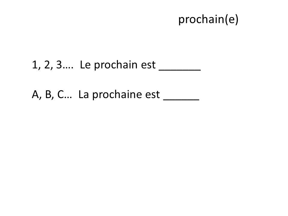 prochain(e) 1, 2, 3…. Le prochain est _______ A, B, C… La prochaine est ______
