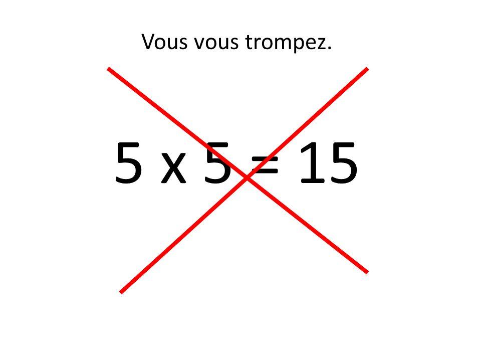 Vous vous trompez. 5 x 5 = 15