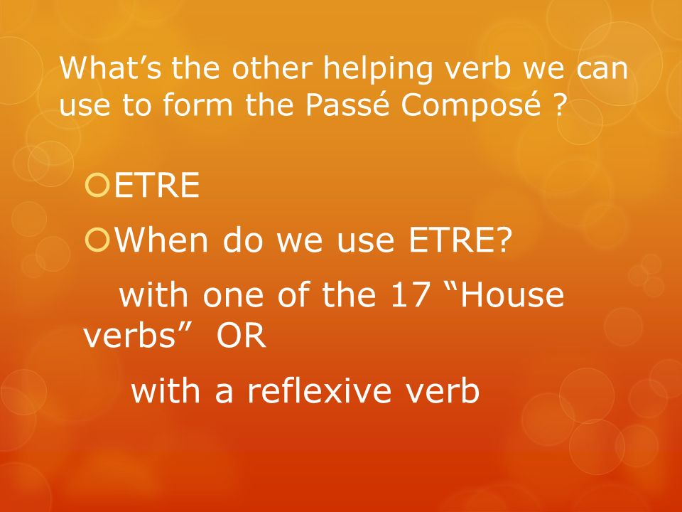 Whats the other helping verb we can use to form the Passé Composé ? ETRE When do we use ETRE? with one of the 17 House verbs OR with a reflexive verb