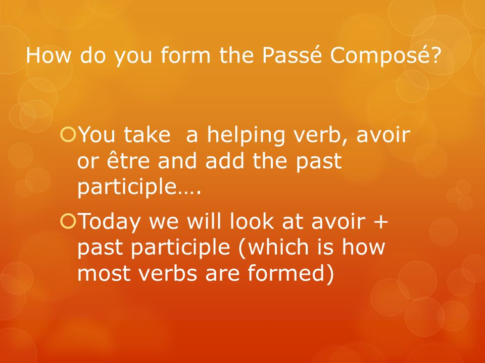How do you form the Passé Composé? You take a helping verb, avoir or être and add the past participle…. Today we will look at avoir + past participle