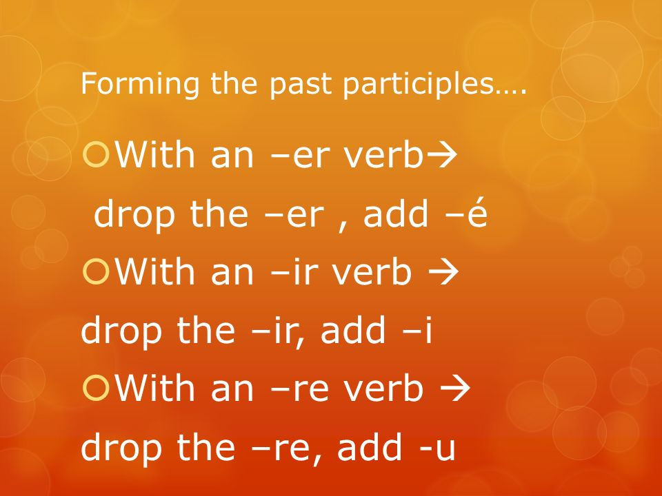 Forming the past participles…. With an –er verb drop the –er, add –é With an –ir verb drop the –ir, add –i With an –re verb drop the –re, add -u