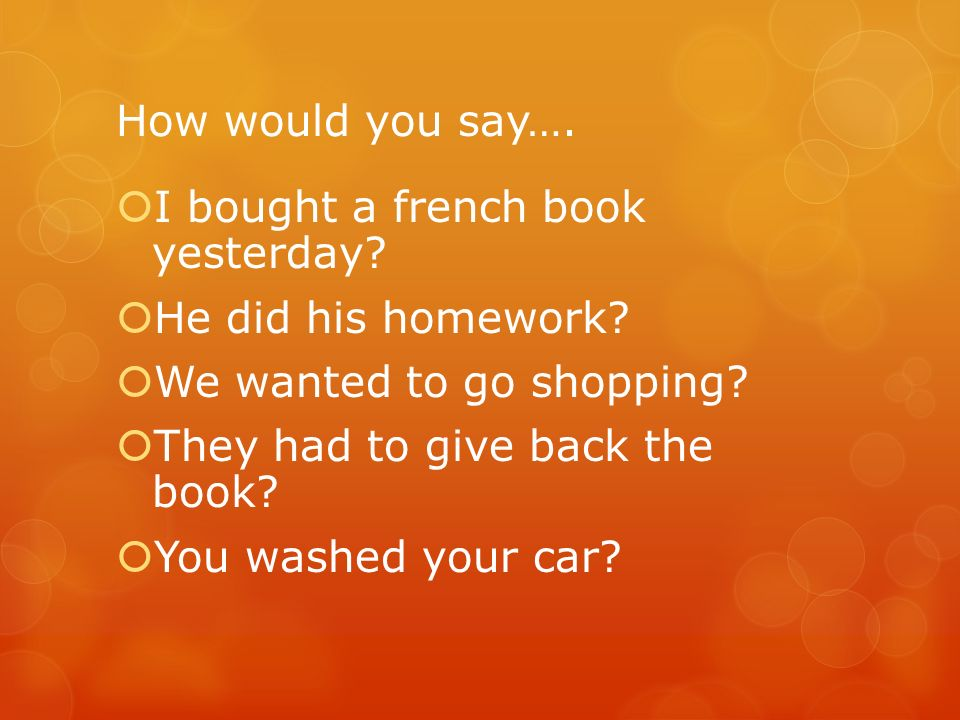 How would you say…. I bought a french book yesterday? He did his homework? We wanted to go shopping? They had to give back the book? You washed your c
