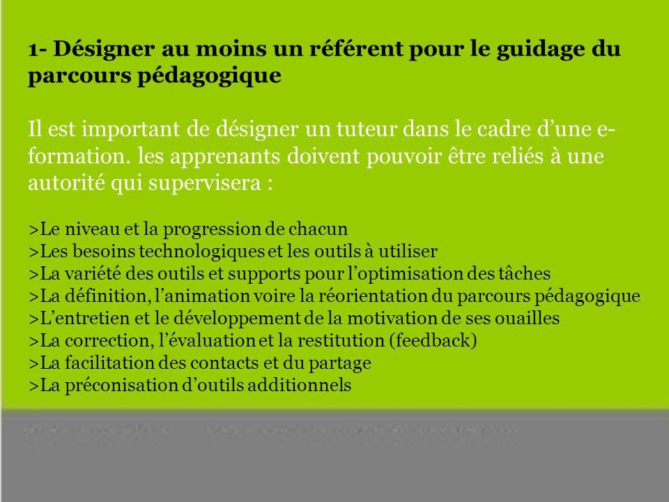 1- Désigner au moins un référent pour le guidage du parcours pédagogique Il est important de désigner un tuteur dans le cadre dune e- formation.