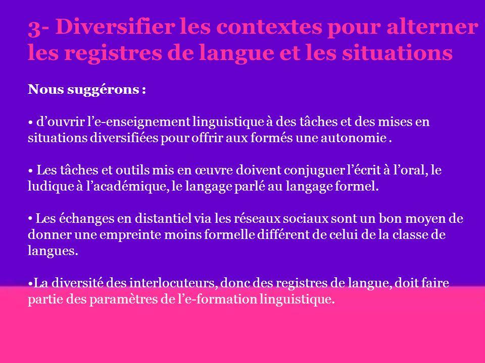 3- Diversifier les contextes pour alterner les registres de langue et les situations Nous suggérons : douvrir le-enseignement linguistique à des tâches et des mises en situations diversifiées pour offrir aux formés une autonomie.