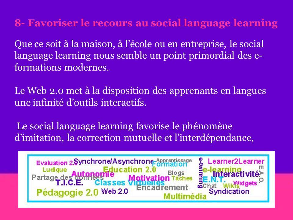 8- Favoriser le recours au social language learning Que ce soit à la maison, à lécole ou en entreprise, le social language learning nous semble un point primordial des e- formations modernes.