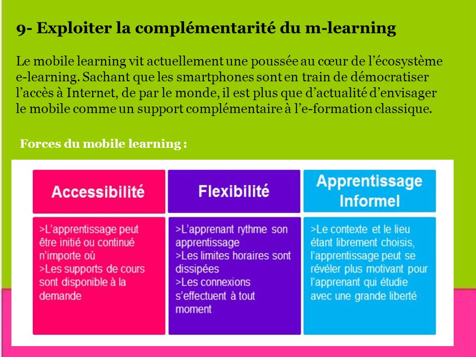 9- Exploiter la complémentarité du m-learning Le mobile learning vit actuellement une poussée au cœur de lécosystème e-learning. Sachant que les smart