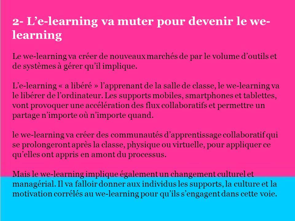 2- Le-learning va muter pour devenir le we- learning Le we-learning va créer de nouveaux marchés de par le volume doutils et de systèmes à gérer quil