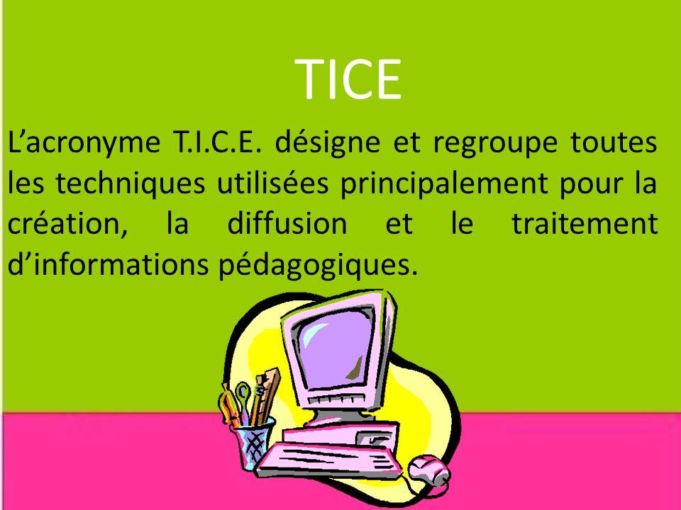 TICE Lacronyme T.I.C.E. désigne et regroupe toutes les techniques utilisées principalement pour la création, la diffusion et le traitement dinformatio