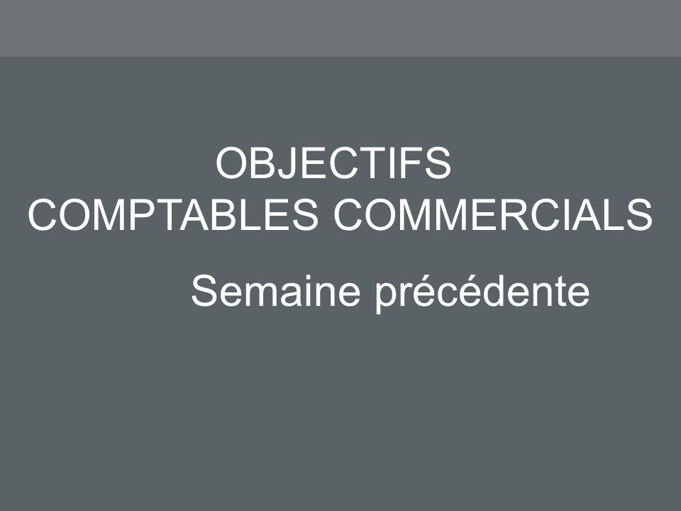 OBJECTIFS COMPTABLES COMMERCIALS Semaine précédente