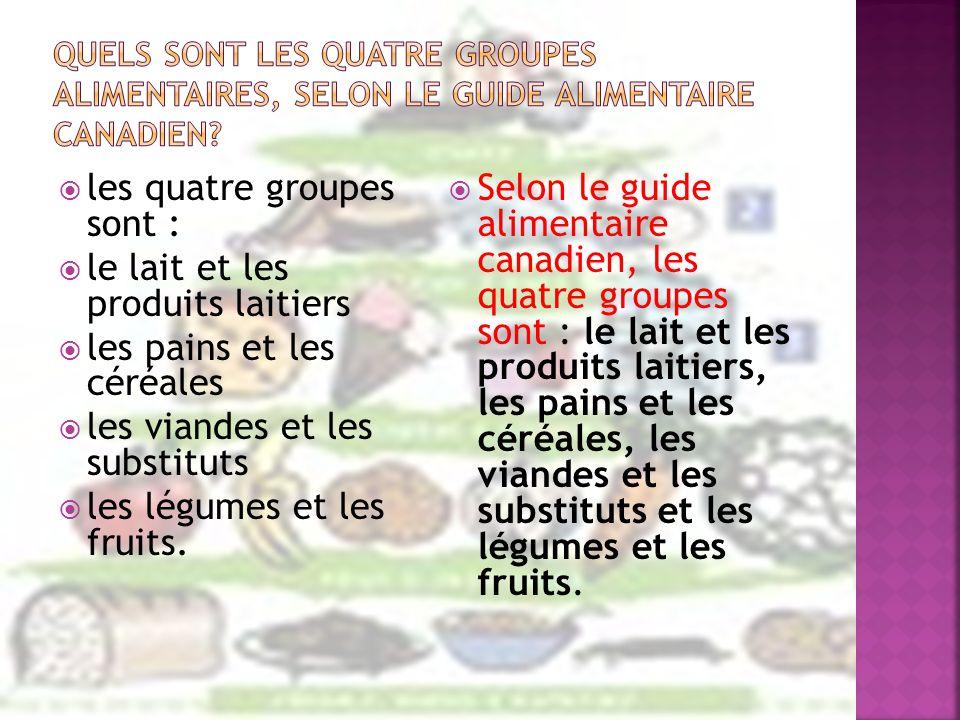 les quatre groupes sont : le lait et les produits laitiers les pains et les céréales les viandes et les substituts les légumes et les fruits. Selon le