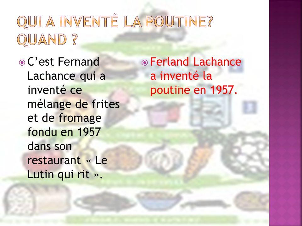 Cest Fernand Lachance qui a inventé ce mélange de frites et de fromage fondu en 1957 dans son restaurant « Le Lutin qui rit ». Ferland Lachance a inve