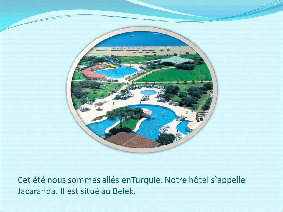 Cet été nous sommes allés enTurquie. Notre hôtel s`appelle Jacaranda. Il est situé au Belek.