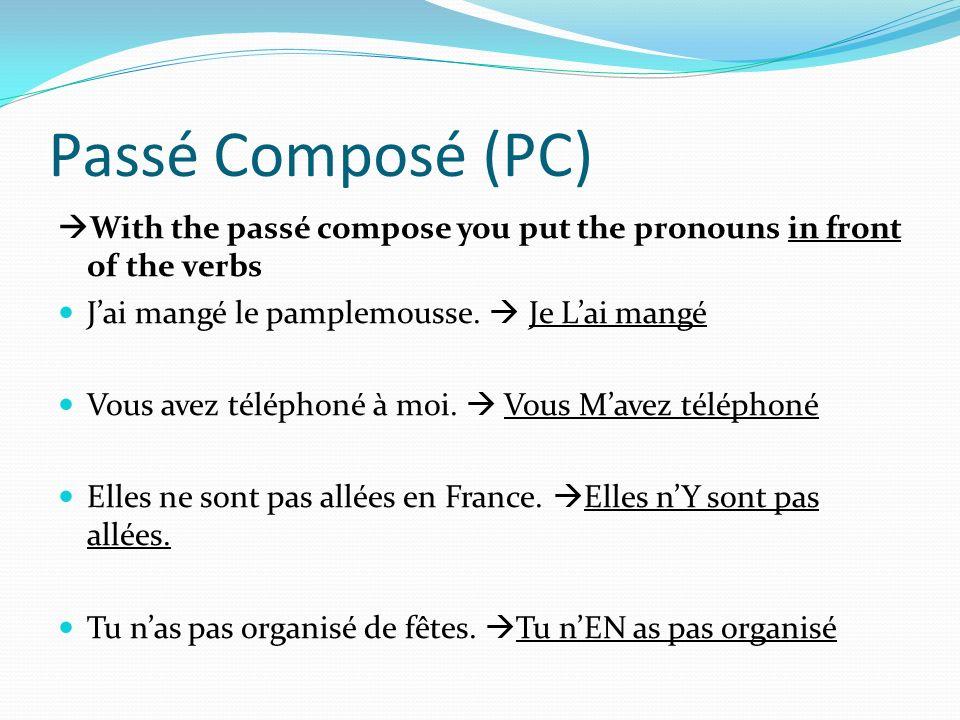 Passé Composé (PC) With the passé compose you put the pronouns in front of the verbs Jai mangé le pamplemousse. Je Lai mangé Vous avez téléphoné à moi
