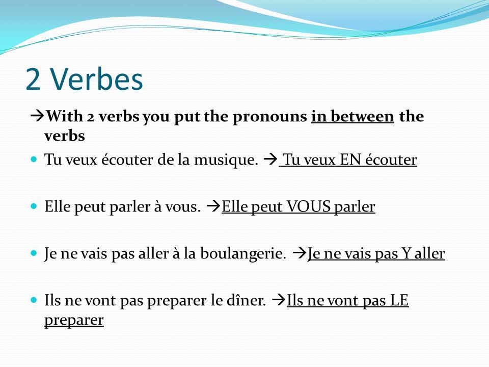 2 Verbes With 2 verbs you put the pronouns in between the verbs Tu veux écouter de la musique. Tu veux EN écouter Elle peut parler à vous. Elle peut V
