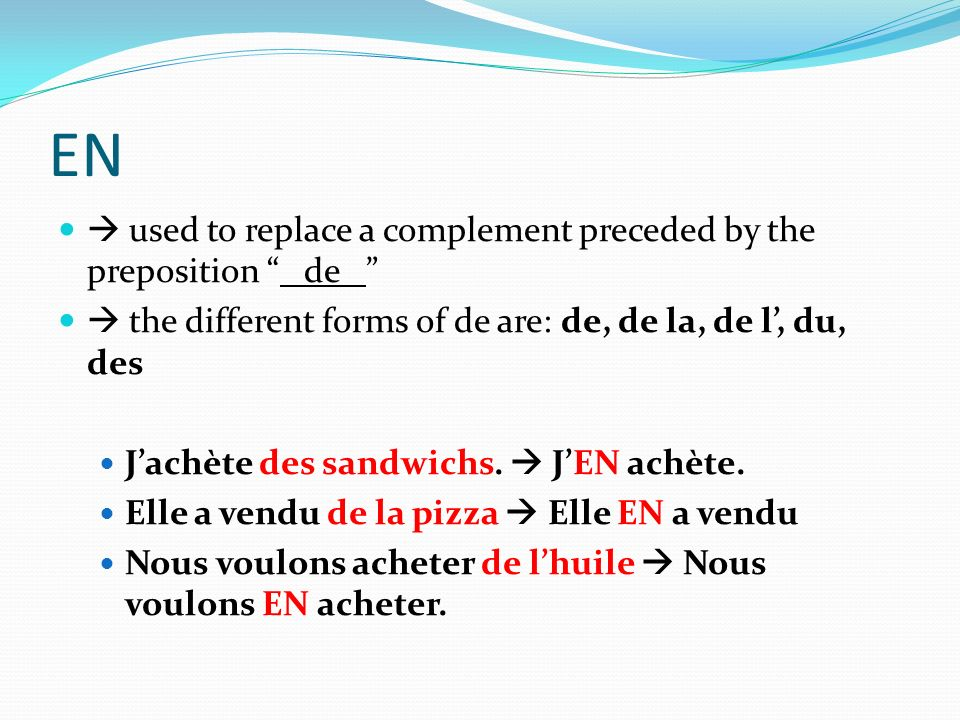 EN used to replace a complement preceded by the preposition de the different forms of de are: de, de la, de l, du, des Jachète des sandwichs. JEN achè