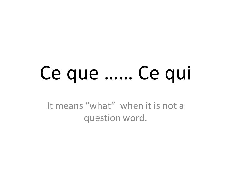 Ce que …… Ce qui It means what when it is not a question word.
