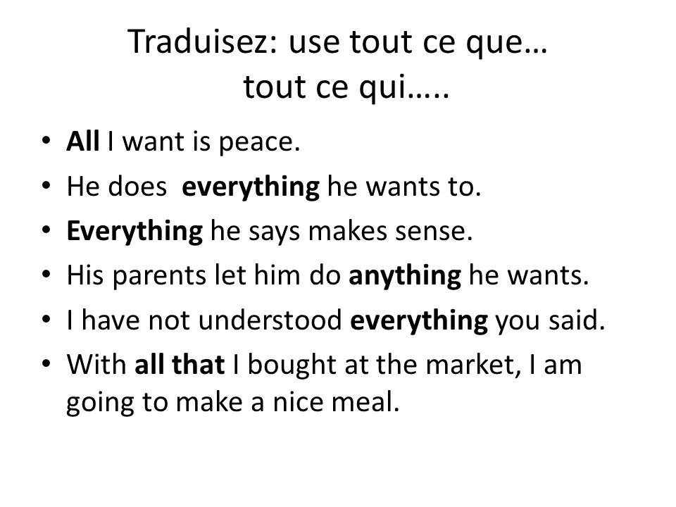 Traduisez: use tout ce que… tout ce qui….. All I want is peace. He does everything he wants to. Everything he says makes sense. His parents let him do