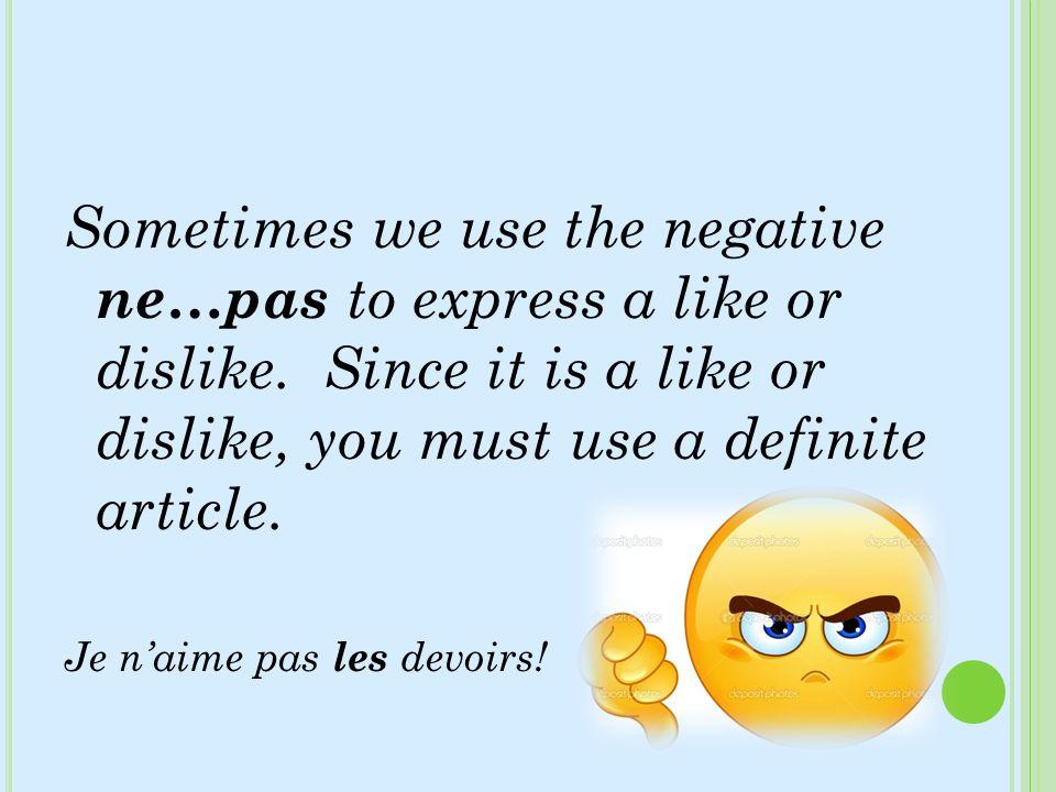 Sometimes we use the negative ne…pas to express a like or dislike. Since it is a like or dislike, you must use a definite article. Je naime pas les de