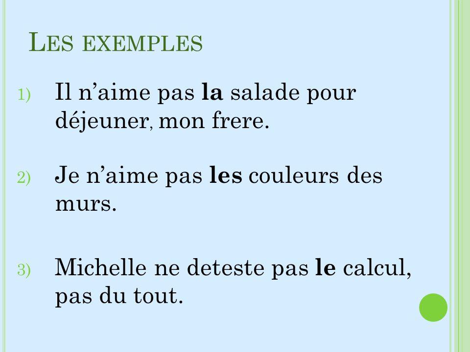 L ES EXEMPLES 1) Il naime pas la salade pour déjeuner, mon frere. 2) Je naime pas les couleurs des murs. 3) Michelle ne deteste pas le calcul, pas du