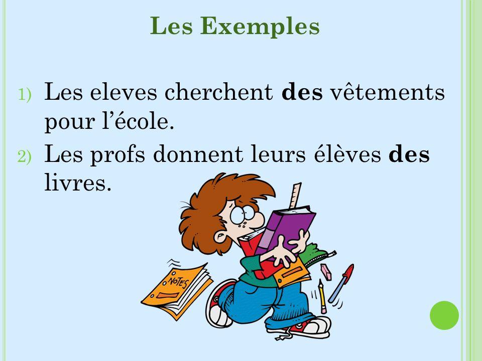 Les Exemples 1) Les eleves cherchent des vêtements pour lécole. 2) Les profs donnent leurs élèves des livres.