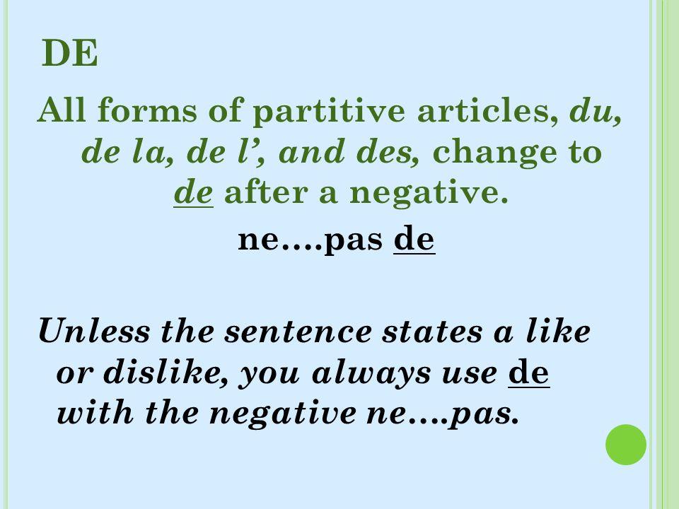 DE All forms of partitive articles, du, de la, de l, and des, change to de after a negative. ne….pas de Unless the sentence states a like or dislike,