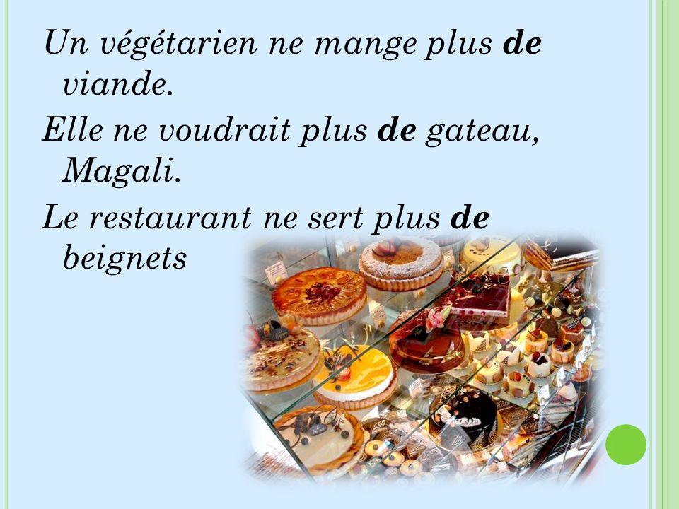 Un végétarien ne mange plus de viande. Elle ne voudrait plus de gateau, Magali. Le restaurant ne sert plus de beignets