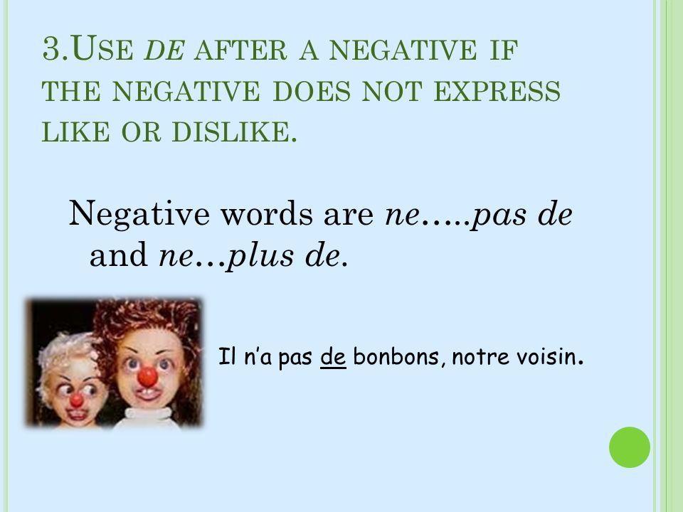 3.U SE DE AFTER A NEGATIVE IF THE NEGATIVE DOES NOT EXPRESS LIKE OR DISLIKE. Negative words are ne…..pas de and ne…plus de. Il na pas de bonbons, notr