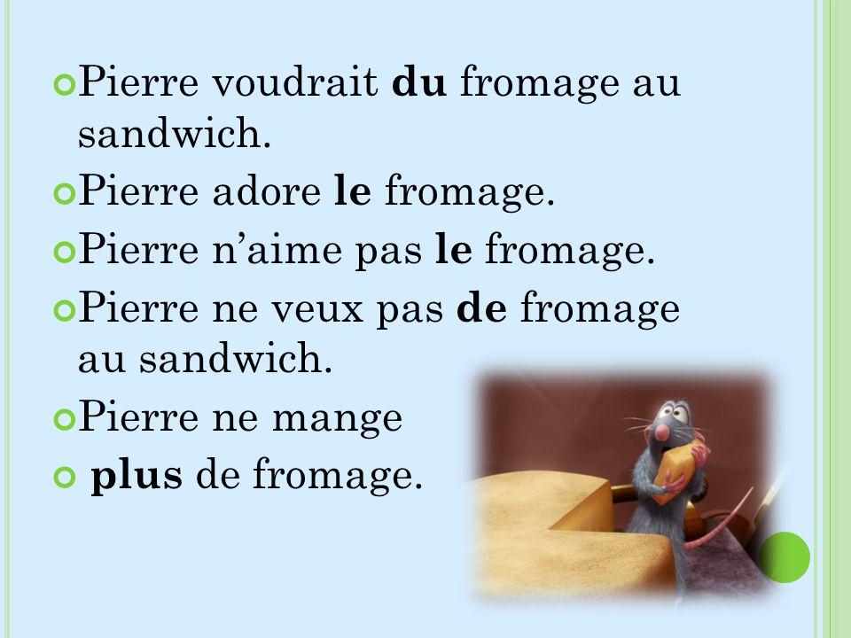 Pierre voudrait du fromage au sandwich. Pierre adore le fromage. Pierre naime pas le fromage. Pierre ne veux pas de fromage au sandwich. Pierre ne man