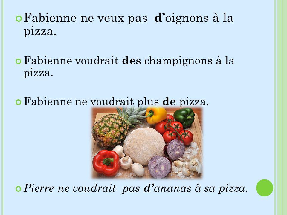 Fabienne ne veux pas d oignons à la pizza. Fabienne voudrait des champignons à la pizza. Fabienne ne voudrait plus de pizza. Pierre ne voudrait pas d