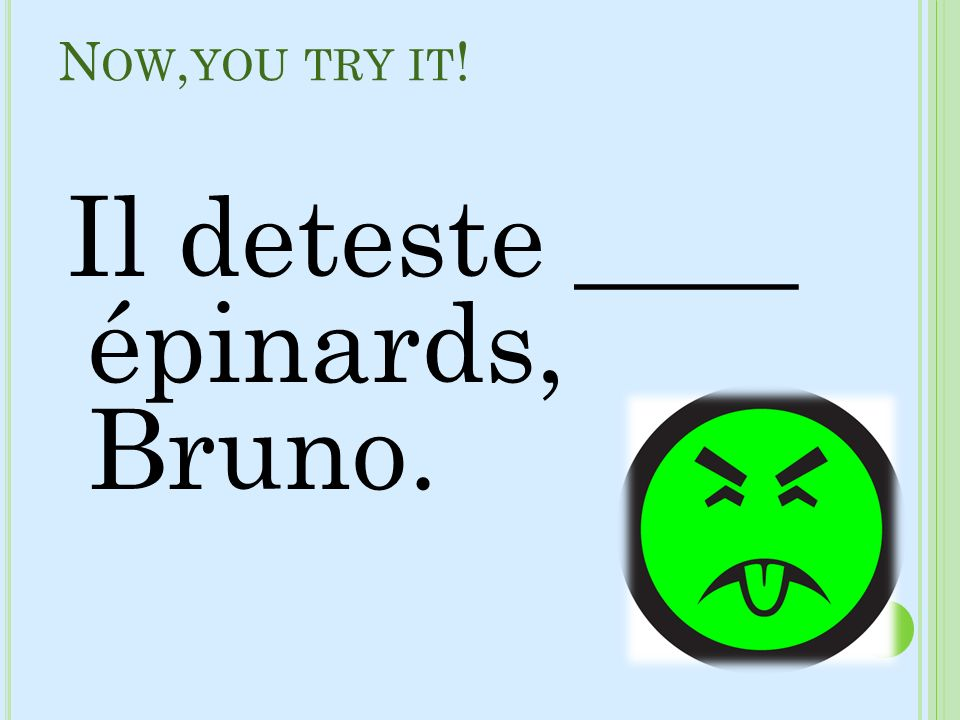 N OW, YOU TRY IT ! Il deteste ____ épinards, Bruno.