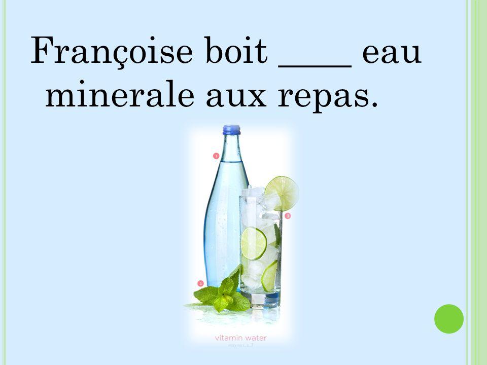 Françoise boit ____ eau minerale aux repas.