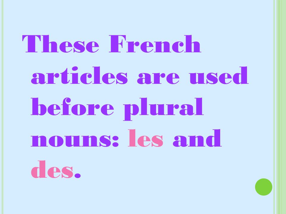 These French articles are used before plural nouns: les and des.