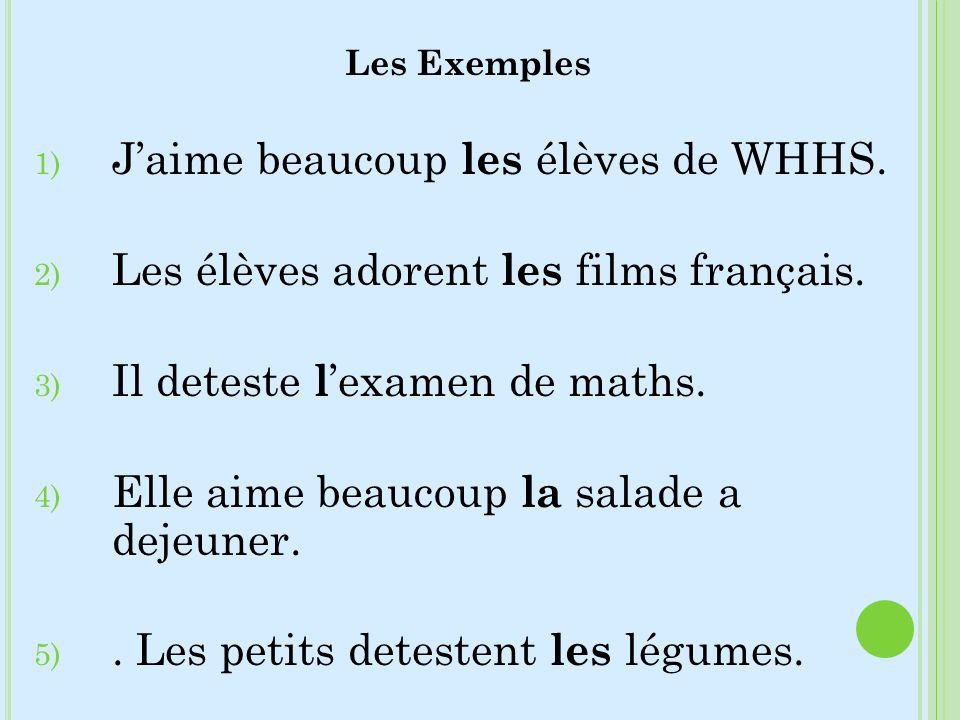 Les Exemples 1) Jaime beaucoup les élèves de WHHS. 2) Les élèves adorent les films français. 3) Il deteste l examen de maths. 4) Elle aime beaucoup la