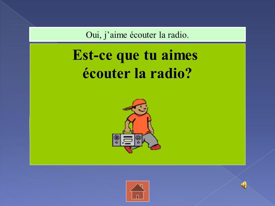 Oui, jaime écouter la radio. Est-ce que tu aimes écouter la radio?