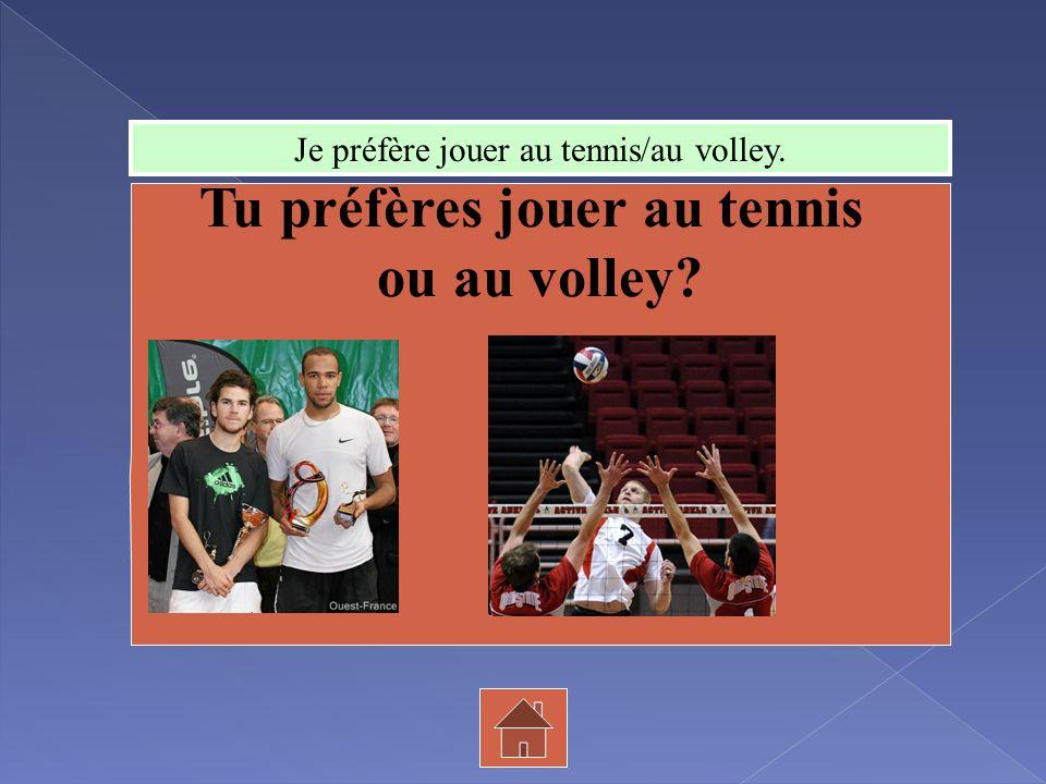 Tu préfères jouer au tennis ou au volley? Je préfère jouer au tennis/au volley.