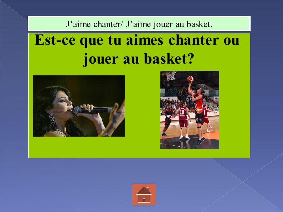 Est-ce que tu aimes chanter ou jouer au basket? Jaime chanter/ Jaime jouer au basket.