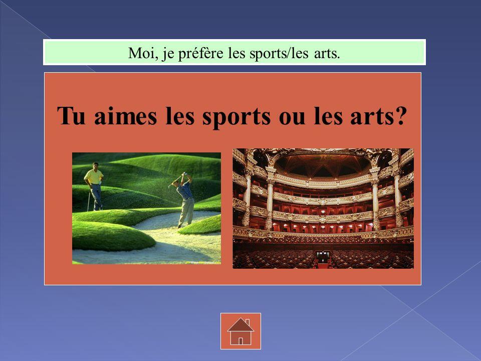 Tu aimes les sports ou les arts? Moi, je préfère les sports/les arts.